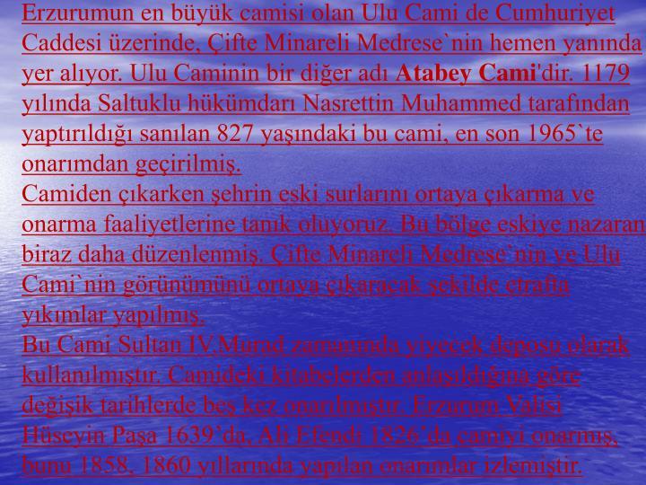 Erzurumunen byk camisi olan Ulu Cami de Cumhuriyet Caddesi zerinde, ifte Minareli Medrese`nin hemen yannda yer alyor. Ulu Caminin bir dier ad