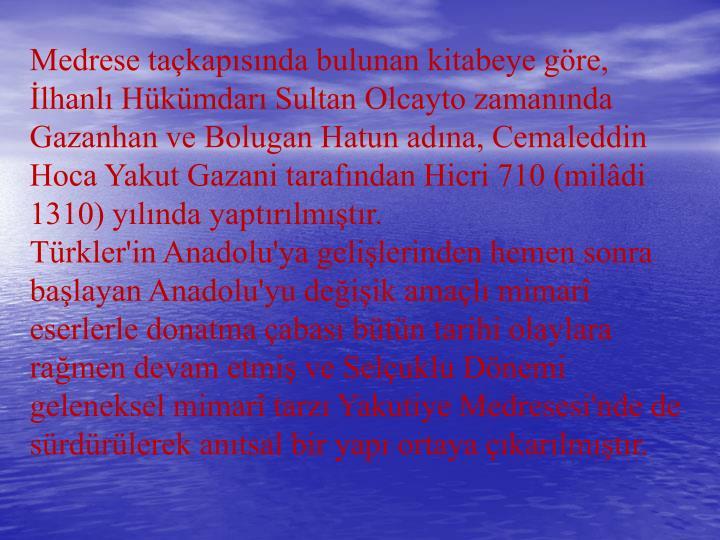 Medrese takapsnda bulunan kitabeye gre, lhanl Hkmdar Sultan Olcayto zamannda Gazanhan ve Bolugan Hatun adna, Cemaleddin Hoca Yakut Gazani tarafndan Hicri 710 (mildi 1310) ylnda yaptrlmtr.