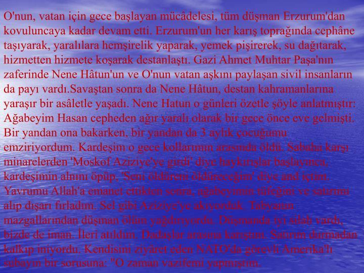 """O'nun, vatan için gece başlayan mücâdelesi, tüm düşman Erzurum'dan kovuluncaya kadar devam etti. Erzurum'un her karış toprağında cephâne taşıyarak, yaralılara hemşirelik yaparak, yemek pişirerek, su dağıtarak, hizmetten hizmete koşarak destanlaştı. Gazi Ahmet Muhtar Paşa'nın zaferinde Nene Hâtun'un ve O'nun vatan aşkını paylaşan sivil insanların da payı vardı.Savaştan sonra da Nene Hâtun, destan kahramanlarına yaraşır bir asâletle yaşadı. Nene Hatun o günleri özetle şöyle anlatmıştır: Ağabeyim Hasan cepheden ağır yaralı olarak bir gece önce eve gelmişti. Bir yandan ona bakarken, bir yandan da 3 aylık çocuğumu emziriyordum. Kardeşim o gece kollarımın arasında öldü. Sabaha karşı minarelerden 'Moskof Aziziye'ye girdi' diye haykırışlar başlayınca, kardeşimin alnını öpüp, 'Seni öldüreni öldüreceğim' diye and içtim. Yavrumu Allah'a emanet ettikten sonra, ağabeyimin tüfeğini ve satırımı alıp dışarı fırladım. Sel gibi Aziziye'ye akıyorduk. Tabyanın mazgallarından düşman ölüm yağdırıyordu. Düşmanda iyi silah vardı, bizde de iman. İleri atıldım. Dadaşlar arasına karıştım. Satırım durmadan kalkıp iniyordu. Kendisini ziyâret eden NATO'da görevli Amerika'lı subayın bir sorusuna: """"O zaman vazifemi yapmıştım."""