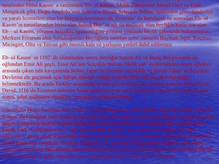 1071 Malazgirt zaferinden sonra, Erzurum ve evresi byk Seluklu Sultan Alparslan tarafndan Eblul Kasm a verilmitir. Ebul Kasm, Melik Daniment Ahmet Gazi ve Emir Mengcek gibi, Dou Anadolunun fethi iin Byk Seluklu Sultan tarafndan grevlendirilen ve yaral hizmetleri olan bir Seluklu komutan idi. Erzurum da kurulacak ve sonradan Eb- ul Kasmn torunlarndan birisi olan Saltuk Bey in ad ile anlacak olan beyliin kurucusu olan