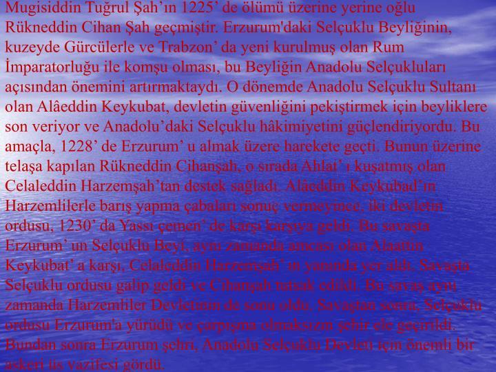 Mugisiddin Tuğrul Şah'ın 1225' de ölümü üzerine yerine oğlu Rükneddin Cihan Şah geçmiştir. Erzurum'daki Selçuklu Beyliğinin, kuzeyde Gürcülerle ve Trabzon' da yeni kurulmuş olan Rum İmparatorluğu ile komşu olması, bu Beyliğin Anadolu Selçukluları açısından önemini artırmaktaydı. O dönemde Anadolu Selçuklu Sultanı olan Alâeddin Keykubat, devletin güvenliğini pekiştirmek için beyliklere son veriyor ve Anadolu'daki Selçuklu hâkimiyetini güçlendiriyordu. Bu amaçla, 1228' de Erzurum' u almak üzere harekete geçti. Bunun üzerine telaşa kapılan Rükneddin Cihanşah, o sırada Ahlat' ı kuşatmış olan Celaleddin Harzemşah'tan destek sağladı. Alâeddin Keykubad'ın Harzemlilerle barış yapma çabaları sonuç vermeyince, iki devletin ordusu, 1230' da Yassı çemen' de karşı karşıya geldi. Bu savaşta Erzurum' un Selçuklu Beyi, aynı zamanda amcası olan Alaattin Keykubat' a karşı, Celaleddin Harzemşah' ın yanında yer aldı. Savaşta Selçuklu ordusu galip geldi ve Cihanşah tutsak edildi. Bu savaş aynı zamanda Harzemliler Devletinin de sonu oldu. Savaştan sonra, Selçuklu ordusu Erzurum'a yürüdü ve çarpışma olmaksızın şehir ele geçirildi. Bundan sonra Erzurum şehri, Anadolu Selçuklu Devleti için önemli bir askeri üs vazifesi gördü.