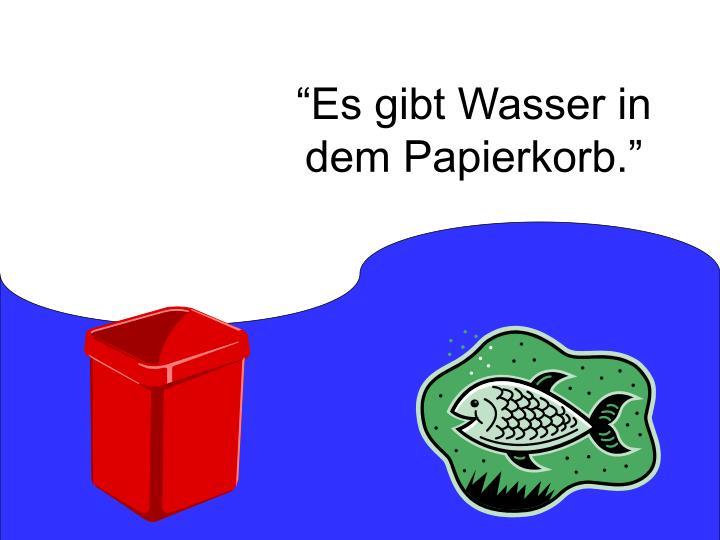 """""""Es gibt Wasser in dem Papierkorb."""""""