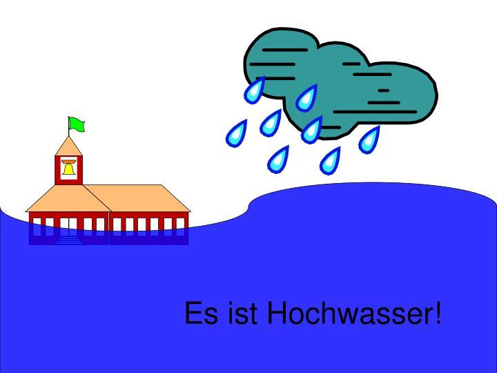 Es ist Hochwasser!