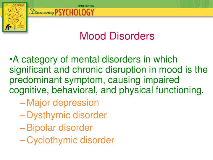 A category of mental disorders in which significant and chronic disruption in mood is the predominant symptom, causing impaired cognitive, behavioral, and physical functioning.