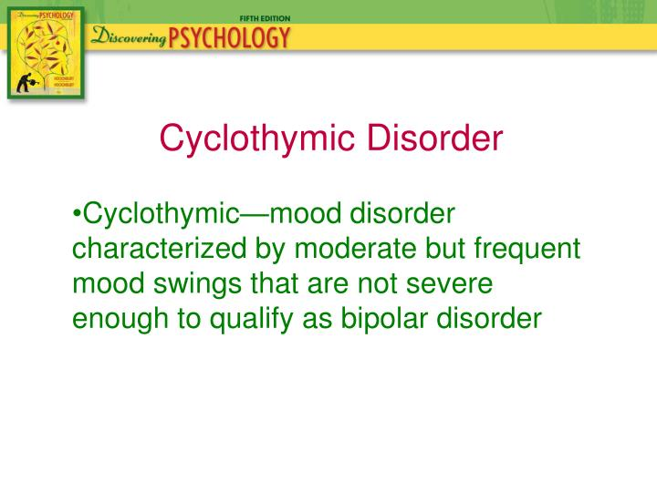Cyclothymic—mood disorder characterized by moderate but frequent mood swings that are not severe enough to qualify as bipolar disorder