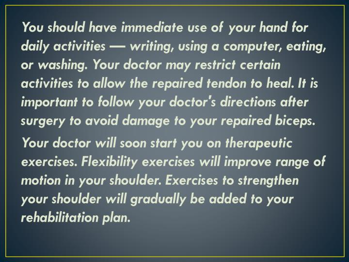 You should have immediate use of your hand for daily activities — writing, using a computer, eating, or washing. Your doctor may restrict certain activities to allow the repaired tendon to heal. It is important to follow your doctor's directions after surgery to avoid damage to your repaired biceps.