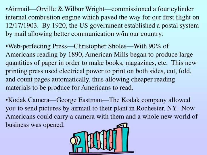 Airmail—Orville & Wilbur Wright—commissioned a four cylinder internal combustion engine which paved the way for our first flight on 12/17/1903.  By 1920, the US government established a postal system by mail allowing better communication w/in our country.