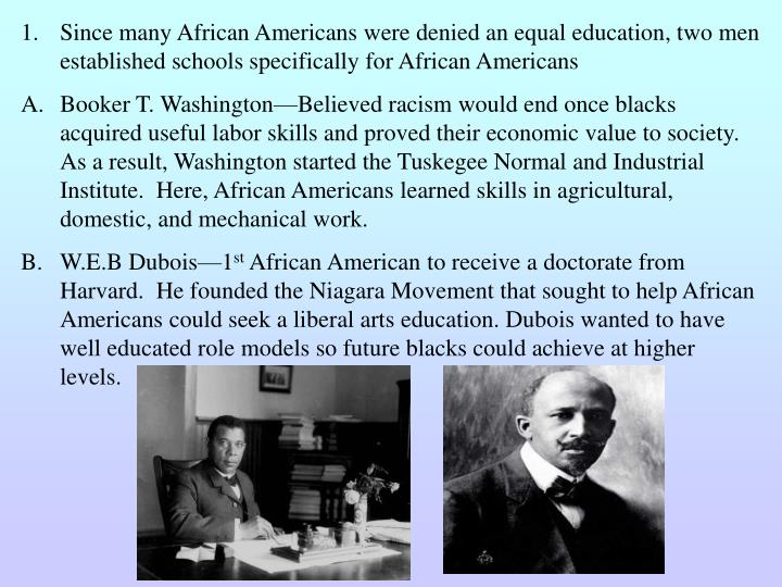 Since many African Americans were denied an equal education, two men established schools specifically for African Americans