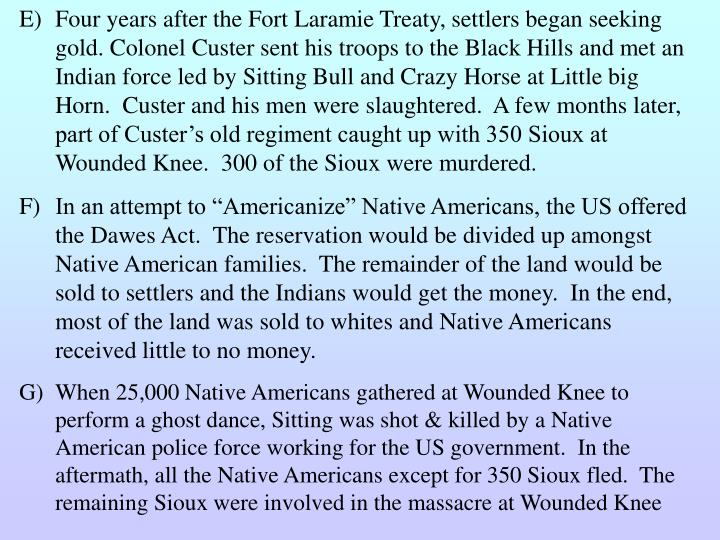 Four years after the Fort Laramie Treaty, settlers began seeking gold. Colonel Custer sent his troops to the Black Hills and met an Indian force led by Sitting Bull and Crazy Horse at Little big Horn.  Custer and his men were slaughtered.  A few months later, part of Custer's old regiment caught up with 350 Sioux at Wounded Knee.  300 of the Sioux were murdered.