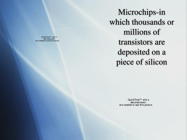 Microchips-in which thousands or millions of transistors are deposited on a piece of silicon