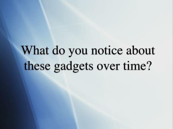 What do you notice about these gadgets over time?