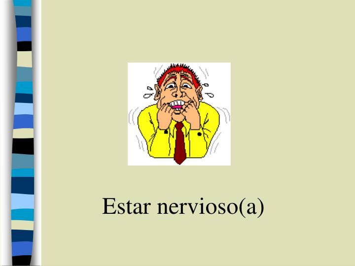 Estar nervioso(a)