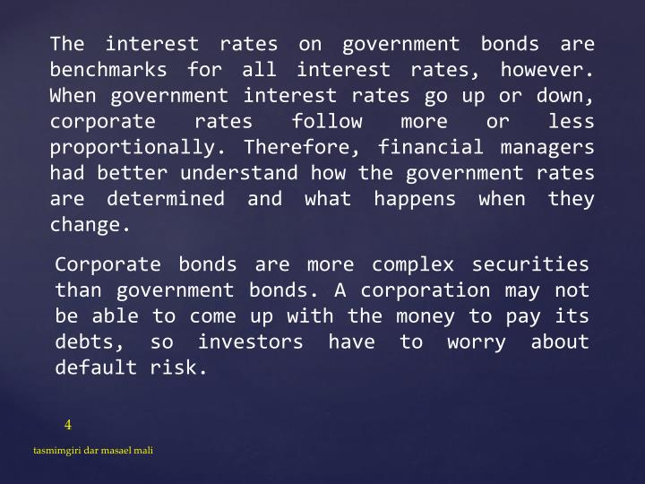 The interest rates on government bonds are benchmarks for all interest rates, however. When government interest rates go up or down, corporate rates follow more or less proportionally. Therefore, financial managers had better understand how the government rates are determined and what happens when they change.