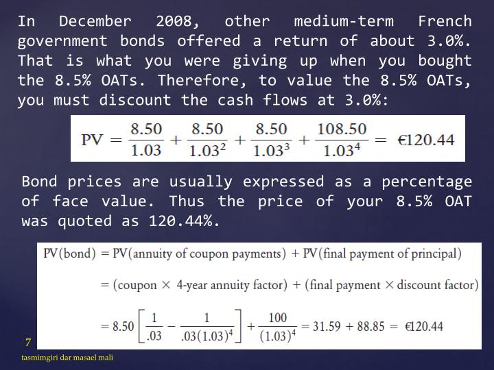 In December 2008, other medium-term French government bonds offered a return of about 3.0%. That is what you were giving up when you bought the 8.5% OATs. Therefore, to value the 8.5% OATs, you must discount the cash flows at 3.0%: