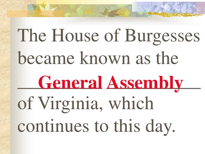 The House of Burgesses became known as the _________ __________ of Virginia, which continues to this day.
