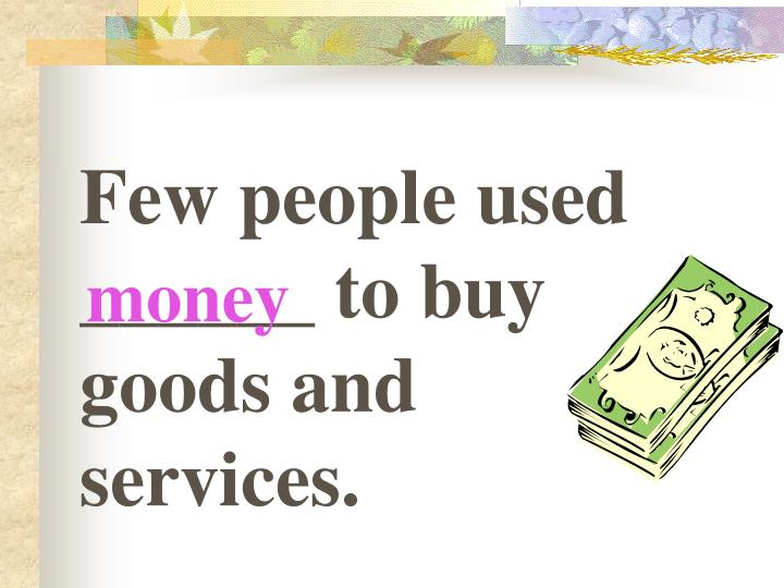Few people used ______ to buy goods and services.