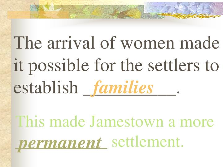 The arrival of women made it possible for the settlers to establish __________.