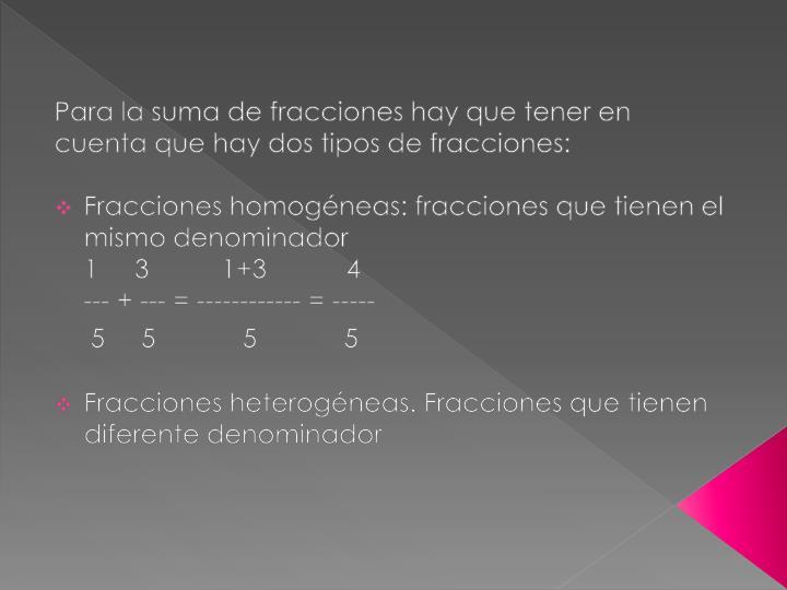 Para la suma de fracciones hay que tener en cuenta que hay dos tipos de fracciones: