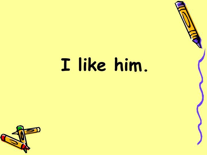 I like him.