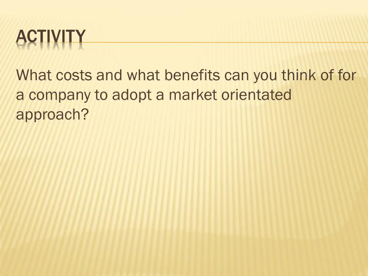 What costs and what benefits can you think of for a company to adopt a market orientated approach?