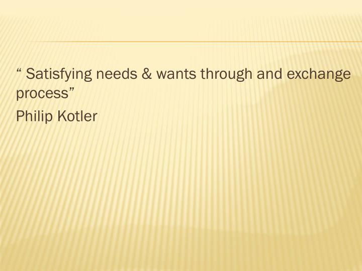 """ Satisfying needs & wants through and exchange process"""
