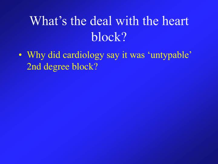What's the deal with the heart block?