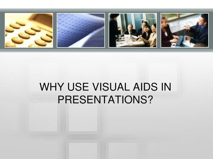 WHY USE VISUAL AIDS IN PRESENTATIONS?