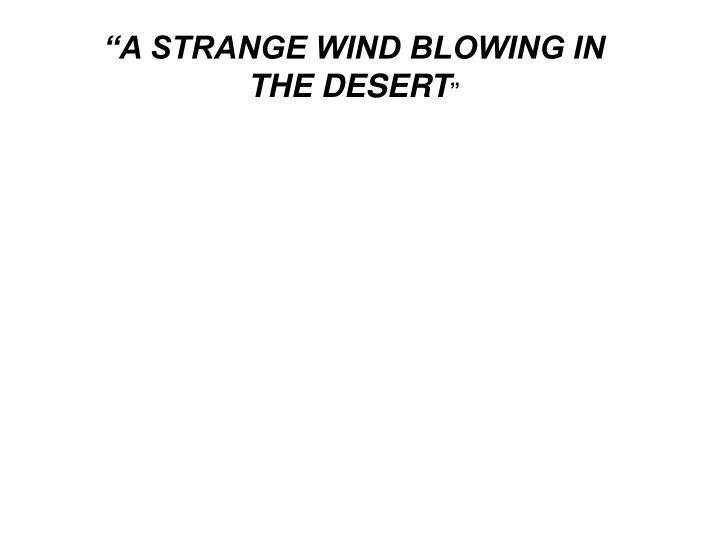 """A STRANGE WIND BLOWING IN THE DESERT"