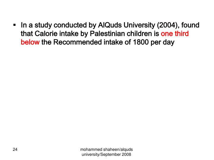 In a study conducted by AlQuds University (2004), found that Calorie intake by Palestinian children is