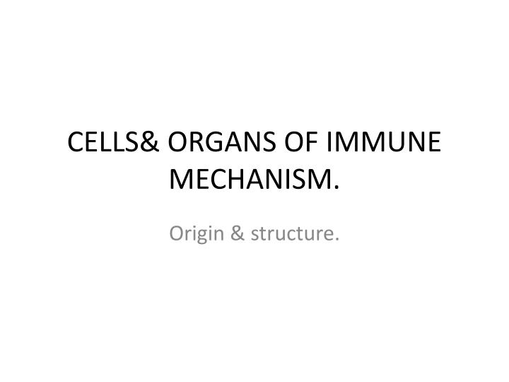 CELLS& ORGANS OF IMMUNE MECHANISM.