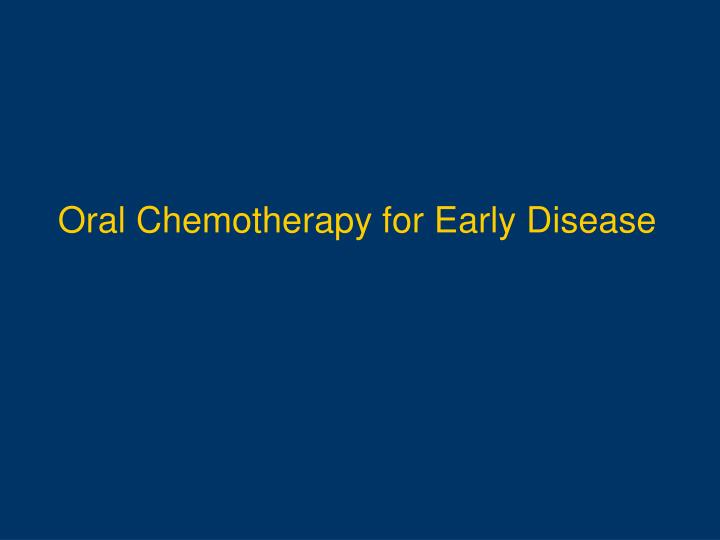 Oral Chemotherapy for Early Disease