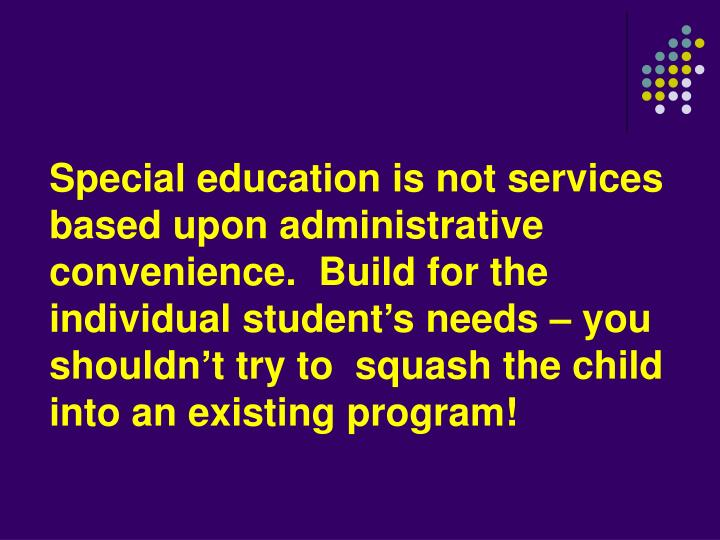 Special education is not services based upon administrative convenience.  Build for the individual student's needs – you shouldn't try to  squash the child into an existing program!