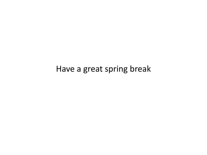 Have a great spring break