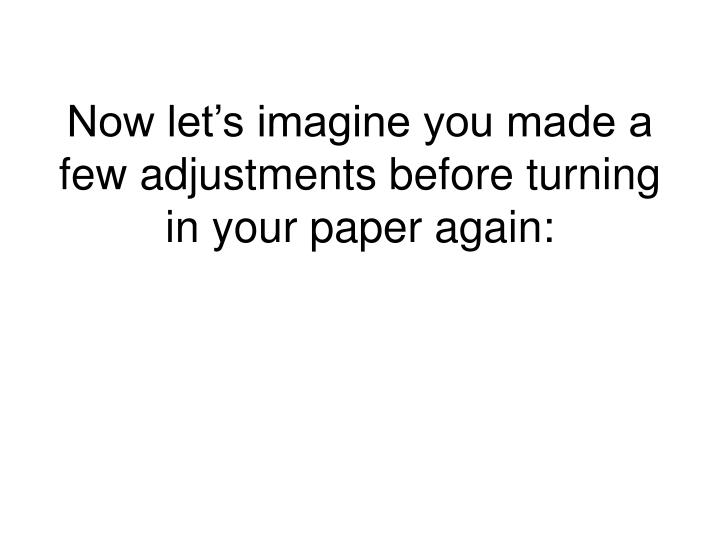 Now let's imagine you made a few adjustments before turning in your paper again: