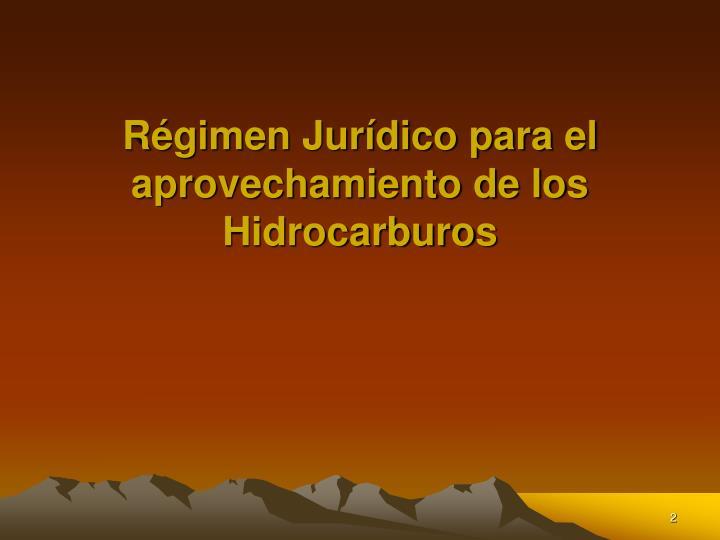 Régimen Jurídico para el aprovechamiento de los Hidrocarburos