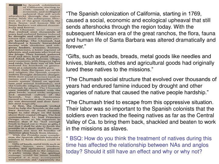 """The Spanish colonization of California, starting in 1769, caused a social, economic and ecological upheaval that still sends aftershocks through the region today. With the subsequent Mexican era of the great ranchos, the flora, fauna and human life of Santa Barbara was altered dramatically and forever."""