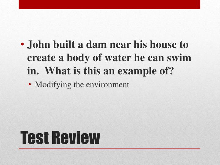 John built a dam near his house to create a body of water he can swim in.  What is this an example of?