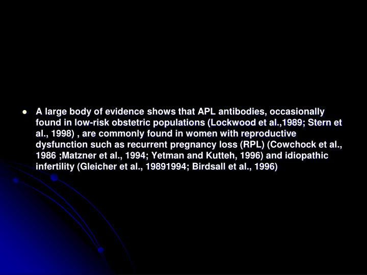A large body of evidence shows that APL antibodies, occasionally found in low-risk obstetric populations (Lockwood et al.,1989; Stern et al., 1998) , are commonly found in women with reproductive dysfunction such as recurrent pregnancy loss (RPL) (Cowchock et al., 1986 ;Matzner et al., 1994; Yetman and Kutteh, 1996) and idiopathic infertility (Gleicher et al., 19891994; Birdsall et al., 1996)