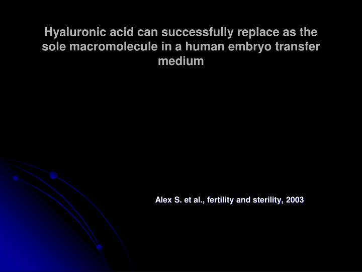 Hyaluronic acid can successfully replace as the sole macromolecule in a human embryo transfer medium