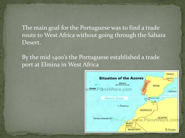 The main goal for the Portuguese was to find a trade route to West Africa without going through the Sahara Desert.