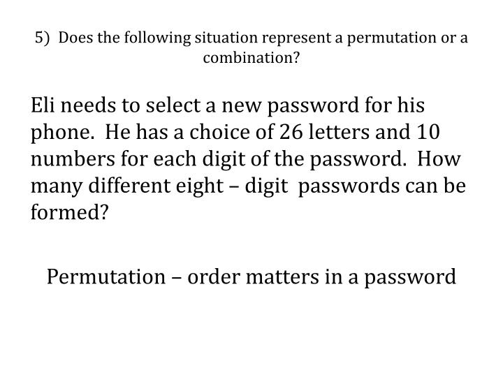 5)  Does the following situation represent a permutation or a combination?