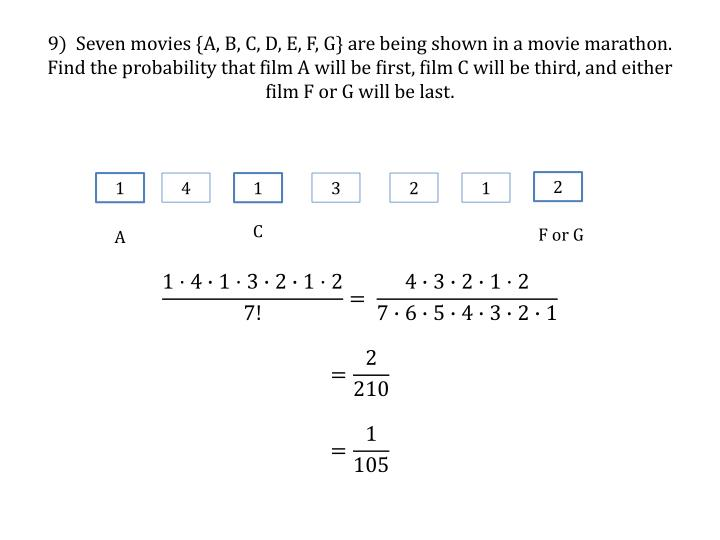9)  Seven movies {A, B, C, D, E, F, G} are being shown in a movie marathon.  Find the probability that