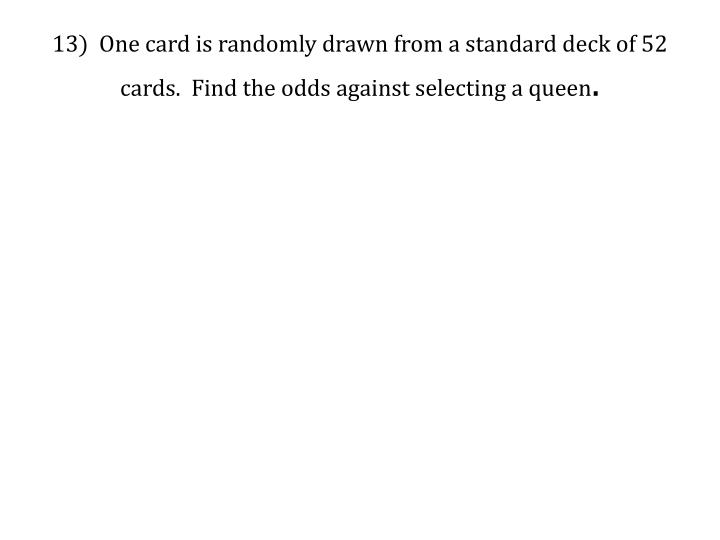 13)  One card is randomly drawn from a standard deck of 52 cards.  Find the odds