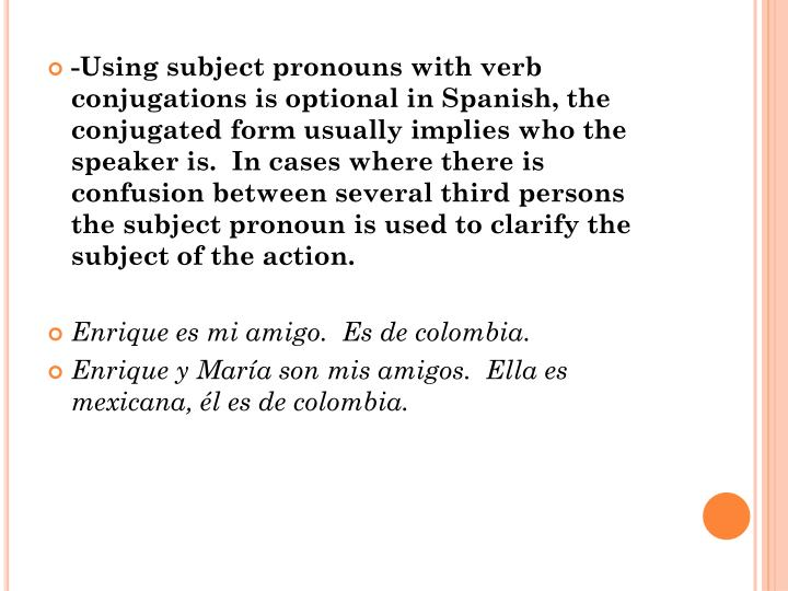 -Using subject pronouns with verb conjugations is optional in Spanish, the conjugated form usually implies who the speaker is.  In cases where there is confusion between several third persons the subject pronoun is used to clarify the subject of the action.