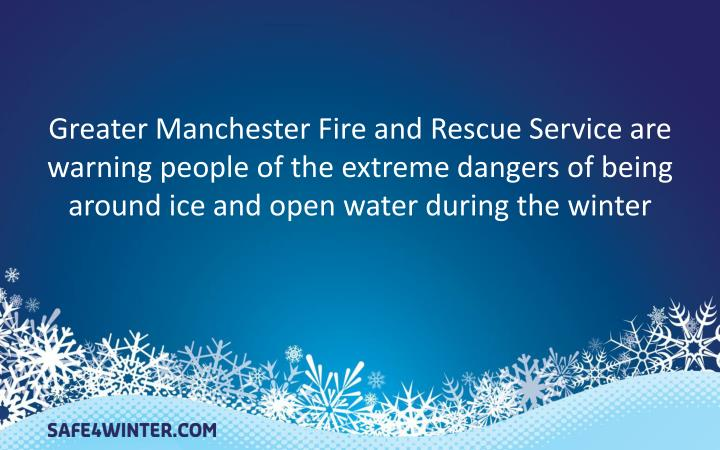 Greater Manchester Fire and Rescue Service are warning people of the extreme dangers of being around ice and open water during the winter
