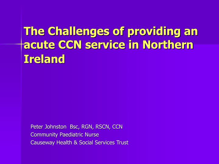 The Challenges of providing an acute CCN service in Northern Ireland