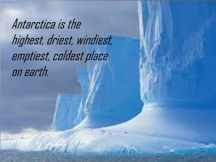 Antarctica is the highest, driest, windiest, emptiest, coldest place on earth.