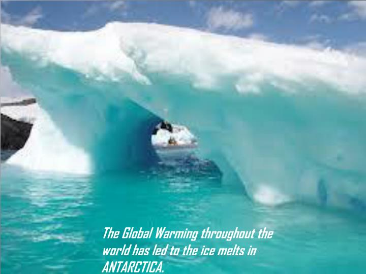 The Global Warming throughout the world has led to the ice melts in ANTARCTICA.