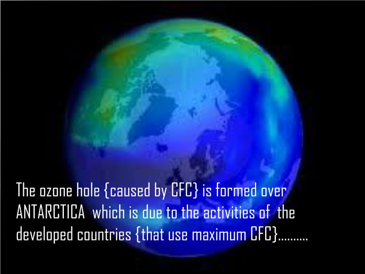 The ozone hole {caused by CFC} is formed over ANTARCTICA  which is due to the activities of  the developed countries {that use maximum CFC}……….