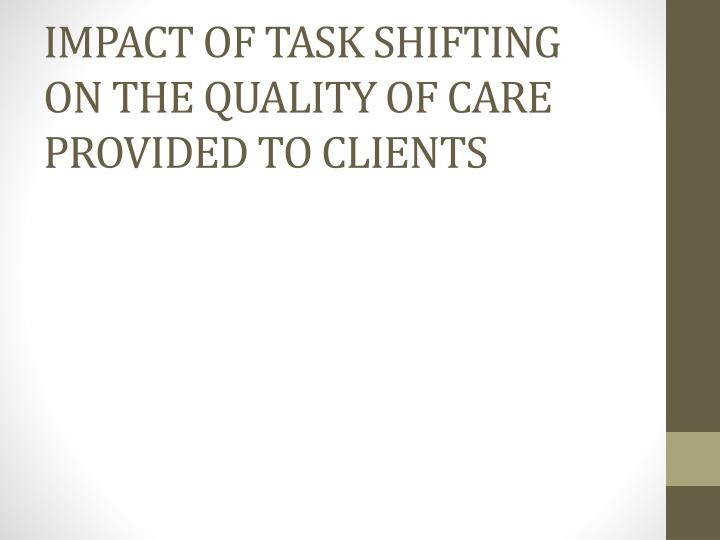 IMPACT OF TASK SHIFTING ON THE QUALITY OF CARE PROVIDED TO CLIENTS